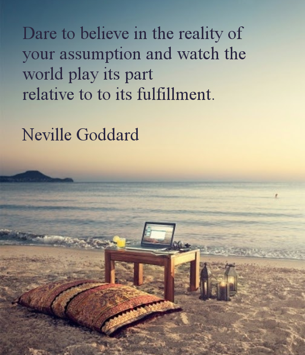 dare-to-believe-in-the-reality-of-your-assumption-and-watch-the-world-play-its-part-relative-to-to-its-fulfillment-neville-goddard